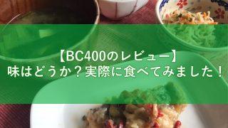 【BC400のレビュー】味はどうか?実際に食べてみました!